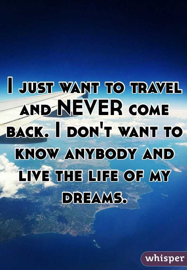 I just want to travel and NEVER come back. I don't want to know anybody and live the life of my dreams.