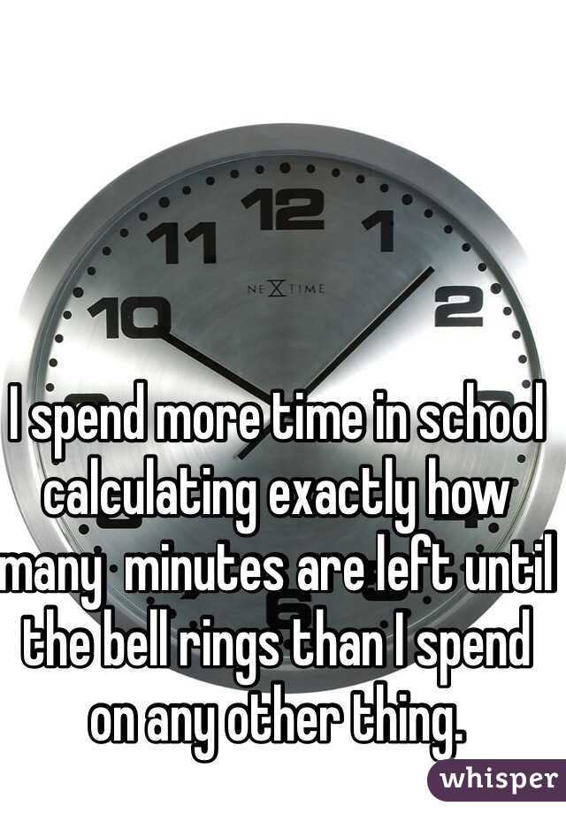 I spend more time in school calculating exactly how many  minutes are left until the bell rings than I spend on any other thing.