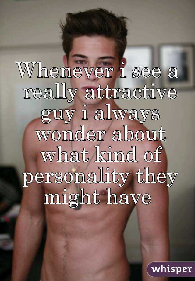 Whenever i see a really attractive guy i always wonder about what kind of personality they might have