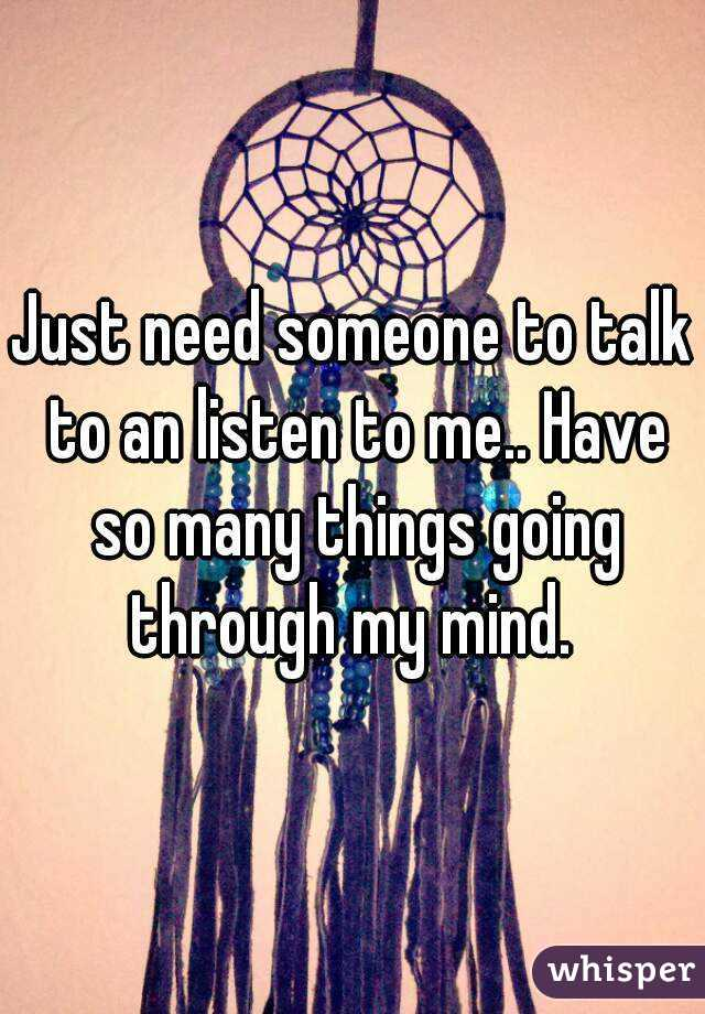 Just need someone to talk to an listen to me.. Have so many things going through my mind.
