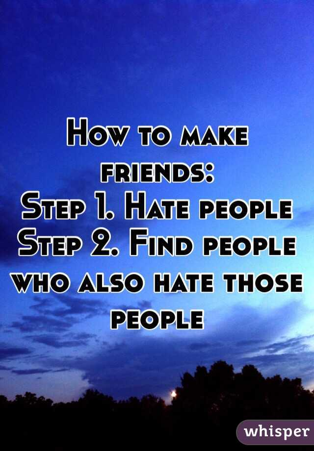 How to make friends: Step 1. Hate people Step 2. Find people who also hate those people