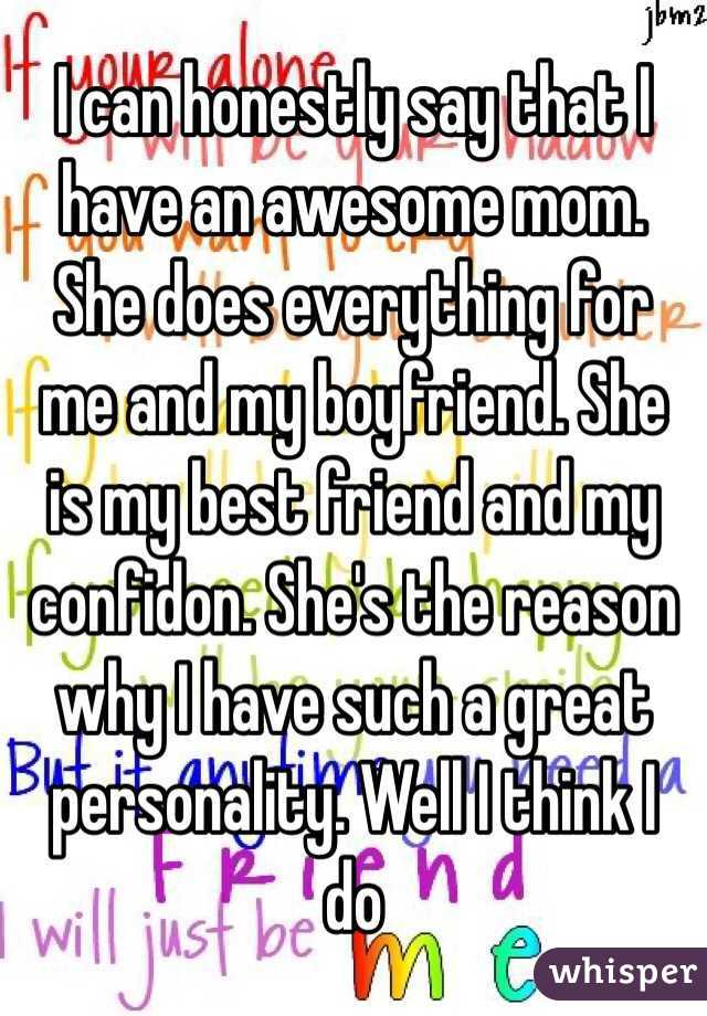 I can honestly say that I have an awesome mom. She does everything for me and my boyfriend. She is my best friend and my confidon. She's the reason why I have such a great personality. Well I think I do