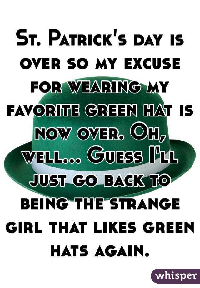 St. Patrick's day is over so my excuse for wearing my favorite green hat is now over. Oh, well... Guess I'll just go back to being the strange girl that likes green hats again.