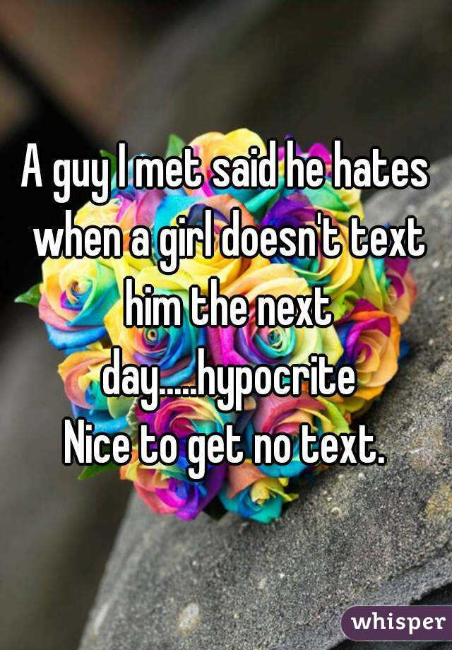 A guy I met said he hates when a girl doesn't text him the next day.....hypocrite Nice to get no text.