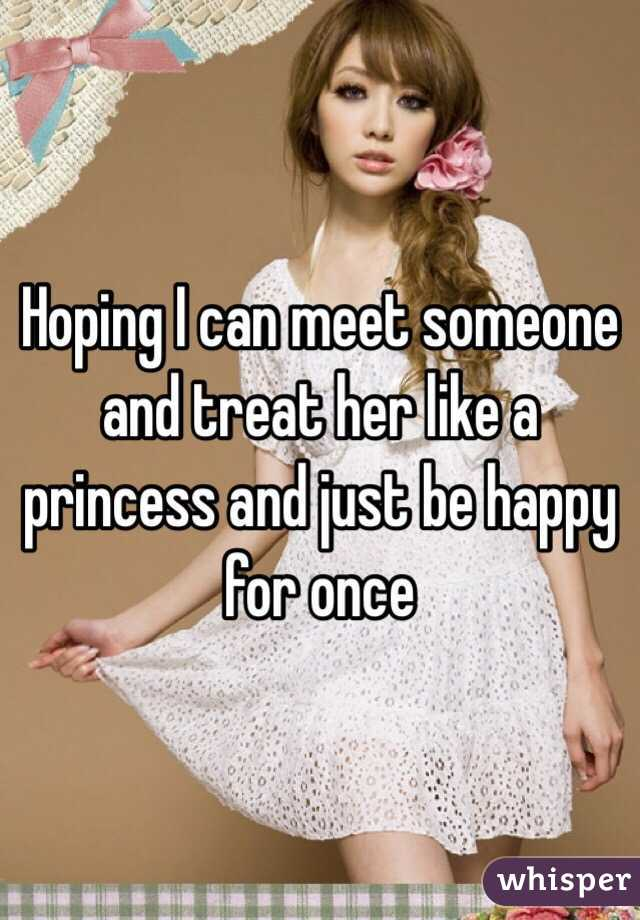 Hoping I can meet someone and treat her like a princess and just be happy for once
