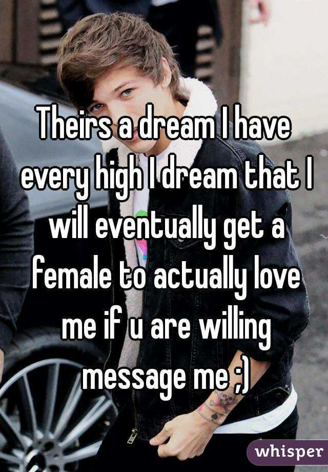 Theirs a dream I have every high I dream that I will eventually get a female to actually love me if u are willing message me ;)