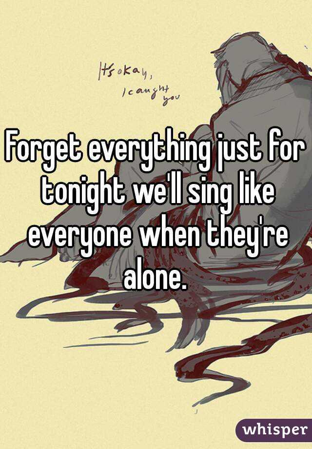 Forget everything just for tonight we'll sing like everyone when they're alone.