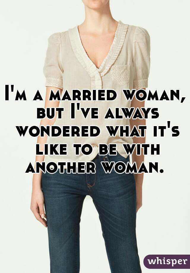 I'm a married woman, but I've always wondered what it's like to be with another woman.
