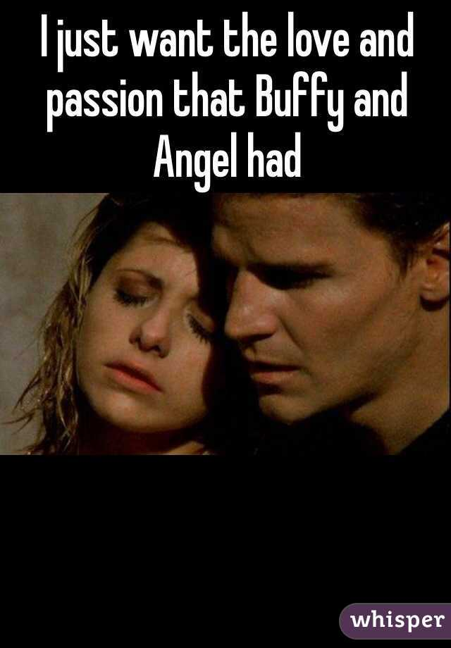 I just want the love and passion that Buffy and Angel had
