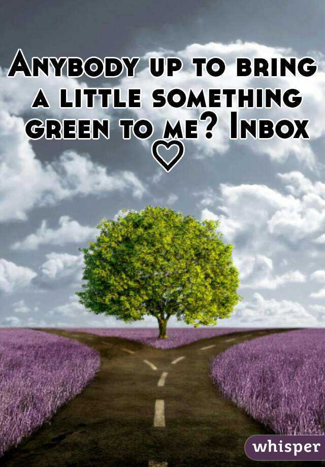 Anybody up to bring a little something green to me? Inbox ♡