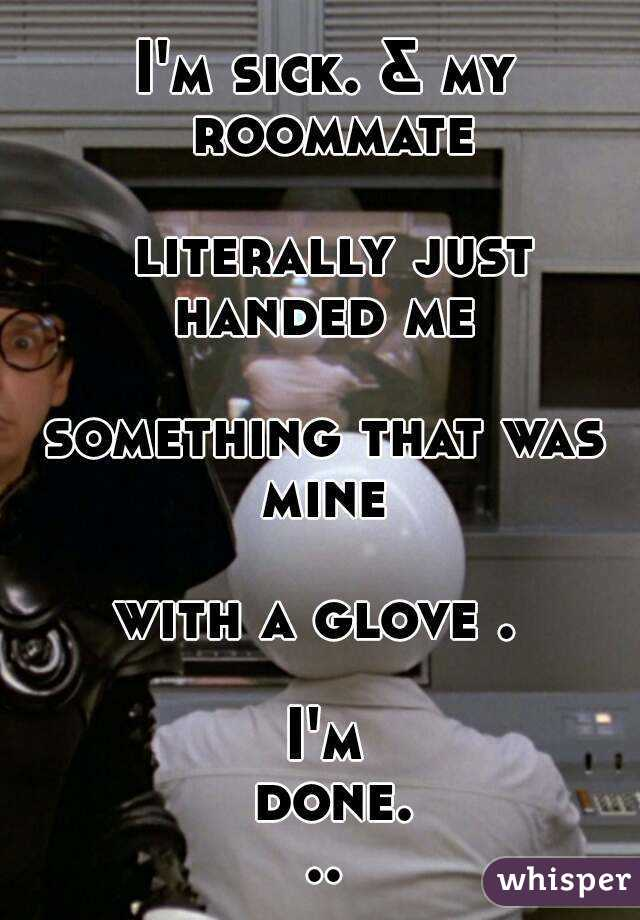 I'm sick. & my roommate   literally just handed me   something that was mine   with a glove .   I'm done...