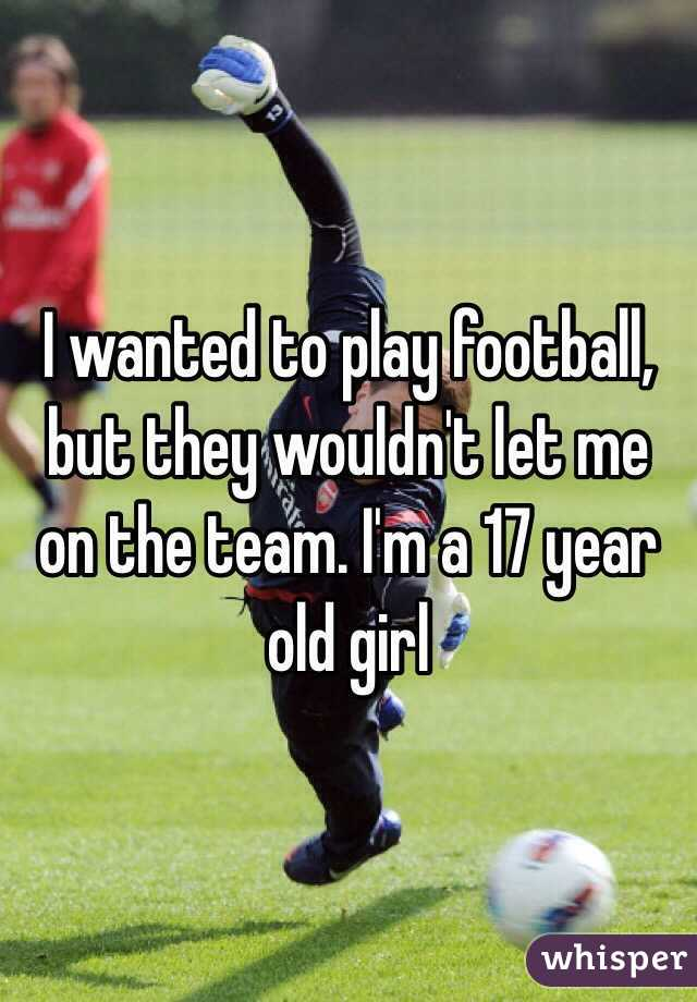 I wanted to play football, but they wouldn't let me on the team. I'm a 17 year old girl