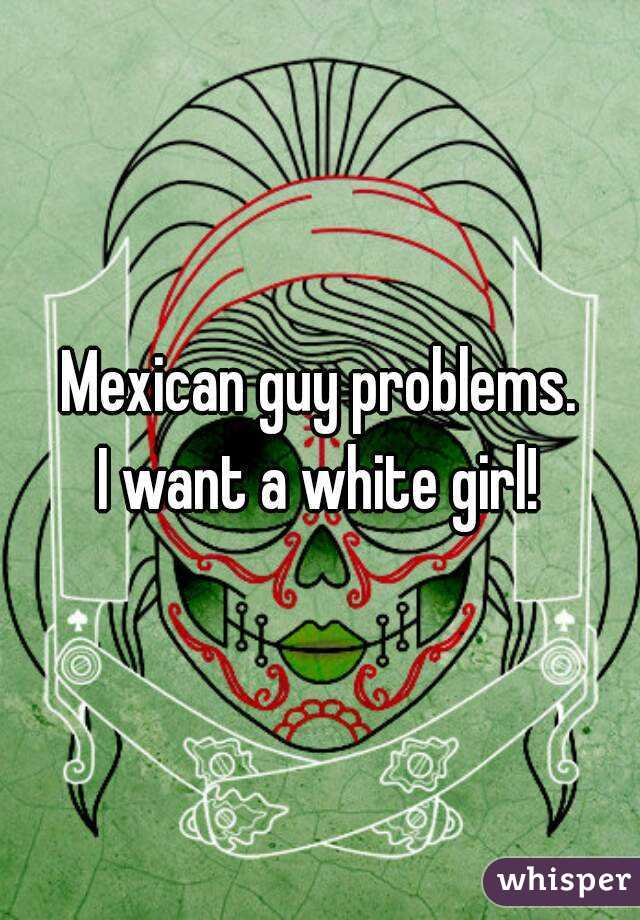 Mexican guy problems. I want a white girl!