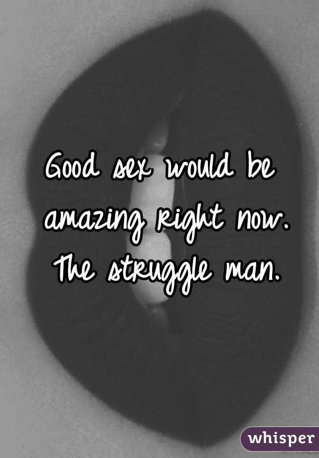 Good sex would be amazing right now. The struggle man.