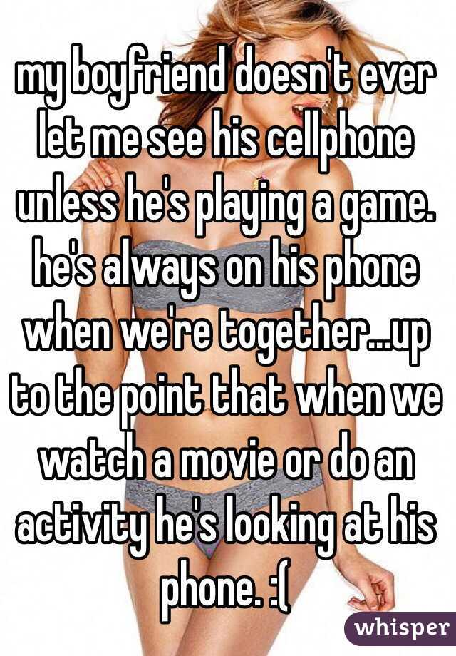 my boyfriend doesn't ever let me see his cellphone unless he's playing a game. he's always on his phone when we're together...up to the point that when we watch a movie or do an activity he's looking at his phone. :(