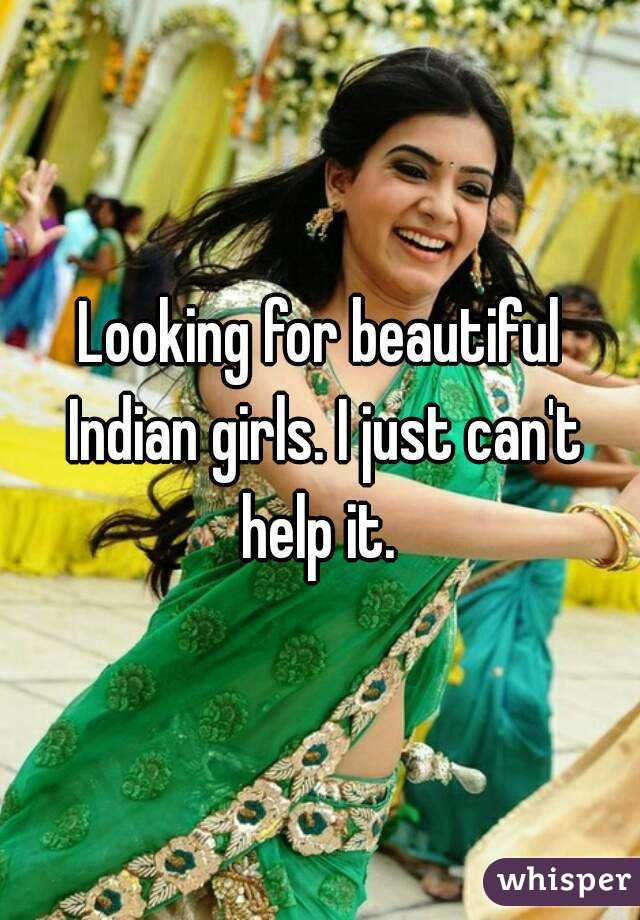 Looking for beautiful Indian girls. I just can't help it.