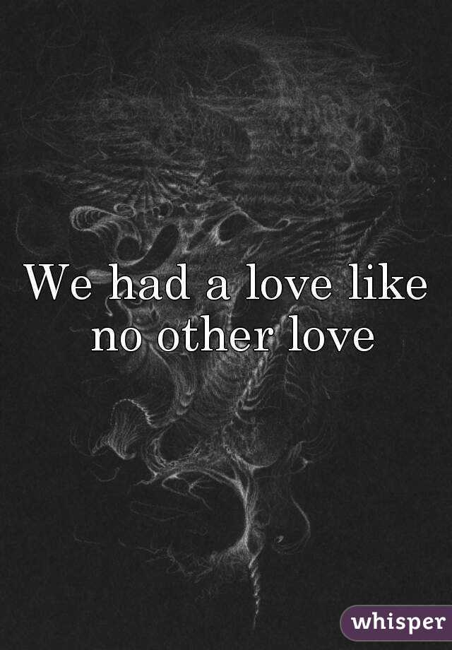 We had a love like no other love