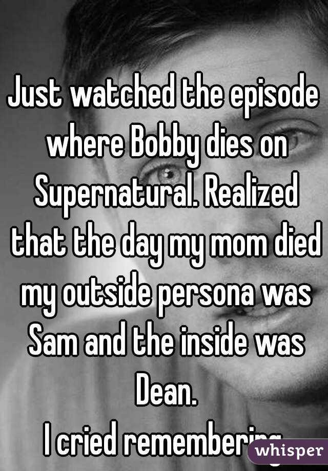 Just watched the episode where Bobby dies on Supernatural. Realized that the day my mom died my outside persona was Sam and the inside was Dean. I cried remembering