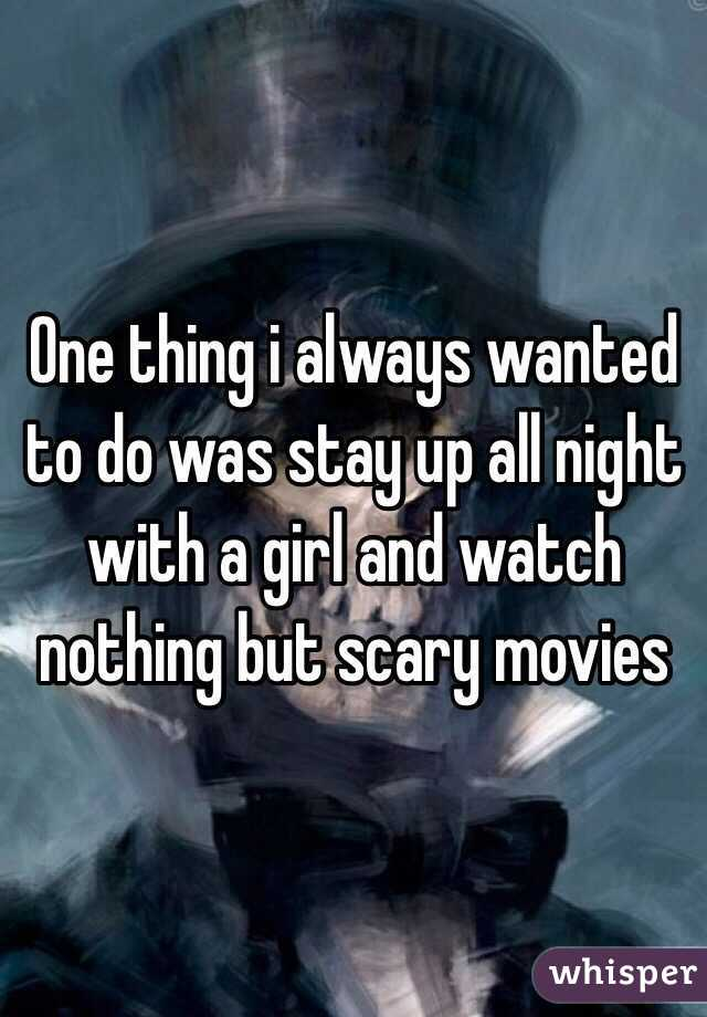 One thing i always wanted to do was stay up all night with a girl and watch nothing but scary movies