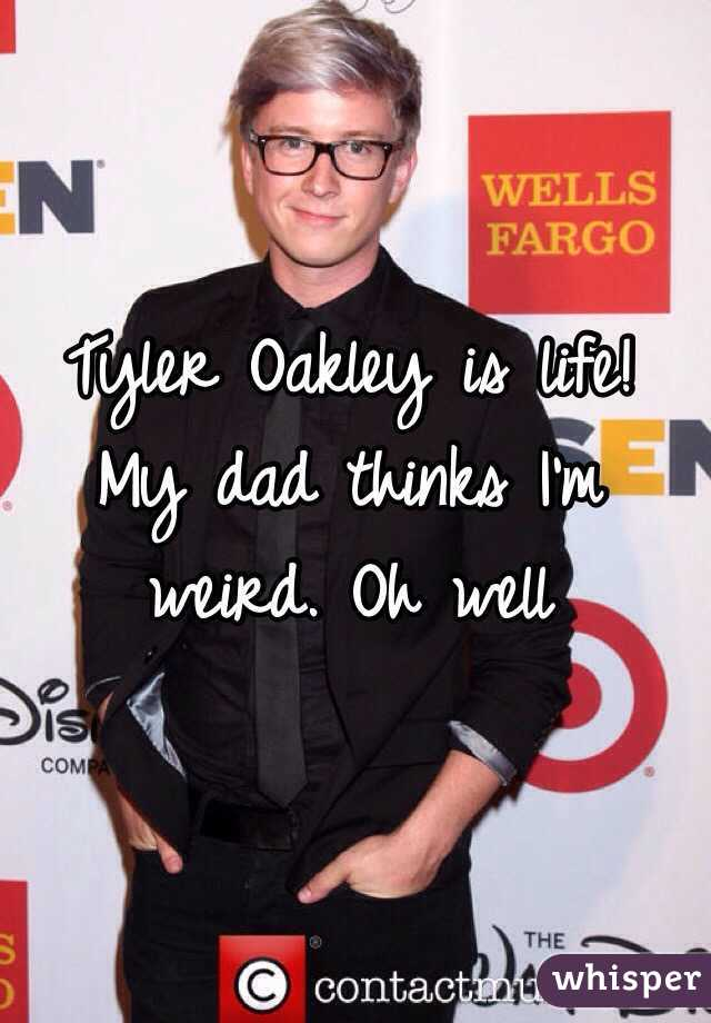 Tyler Oakley is life! My dad thinks I'm weird. Oh well
