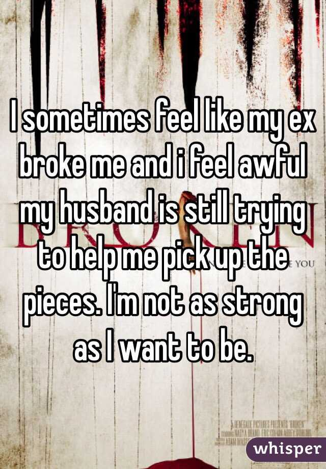 I sometimes feel like my ex broke me and i feel awful my husband is still trying to help me pick up the pieces. I'm not as strong as I want to be.