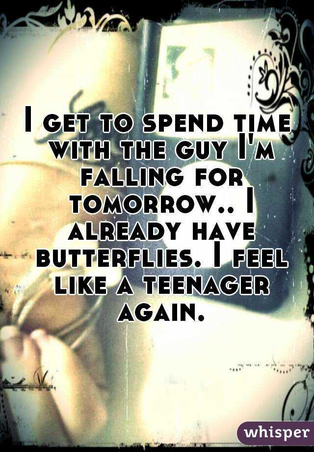 I get to spend time with the guy I'm falling for tomorrow.. I already have butterflies. I feel like a teenager again.
