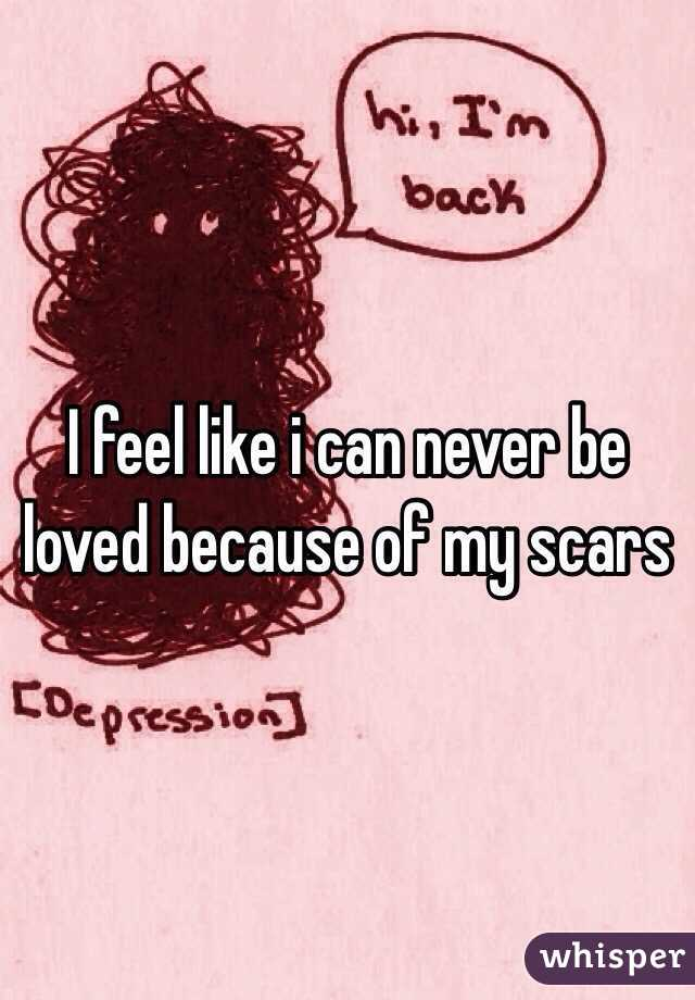 I feel like i can never be loved because of my scars
