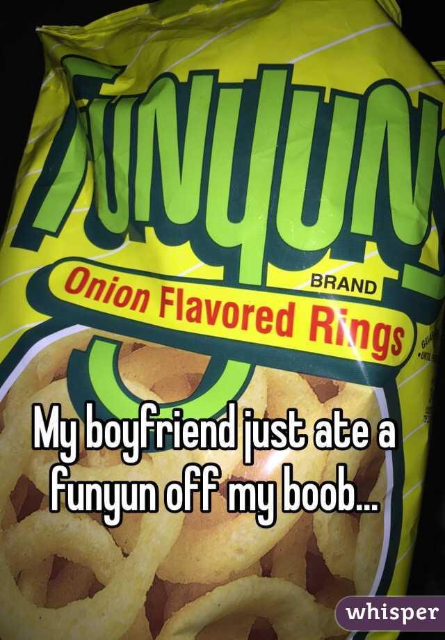 My boyfriend just ate a funyun off my boob...