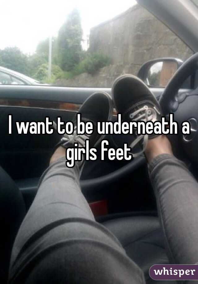 I want to be underneath a girls feet