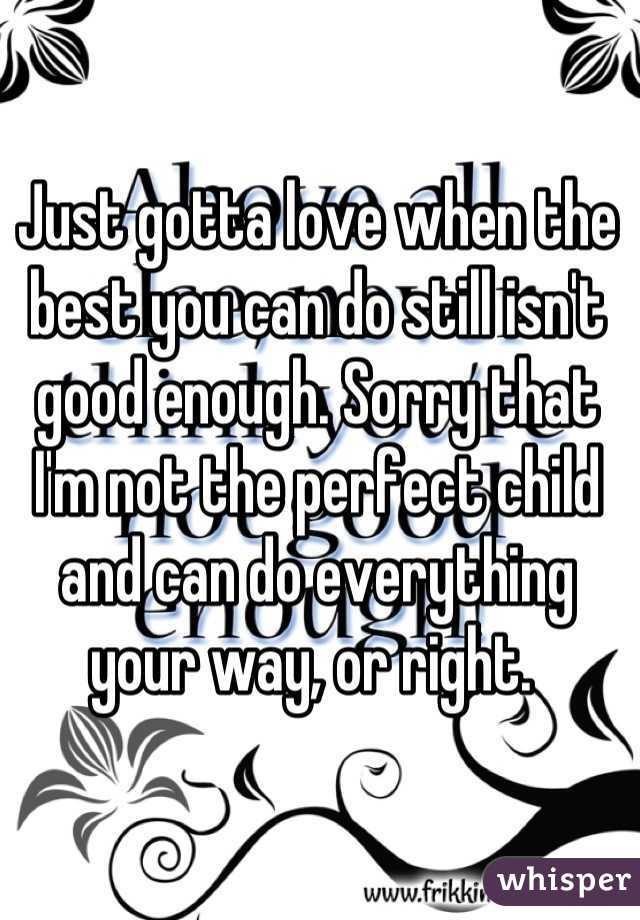 Just gotta love when the best you can do still isn't good enough. Sorry that I'm not the perfect child and can do everything your way, or right.