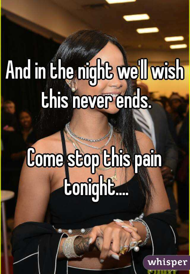And in the night we'll wish this never ends.  Come stop this pain tonight....