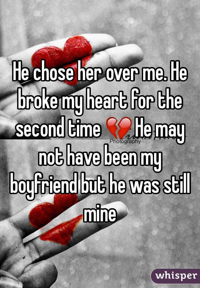 He chose her over me. He broke my heart for the second time 💔 He may not have been my boyfriend but he was still mine