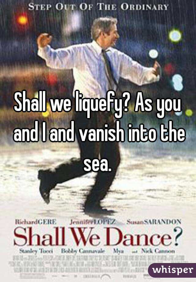 Shall we liquefy? As you and I and vanish into the sea.