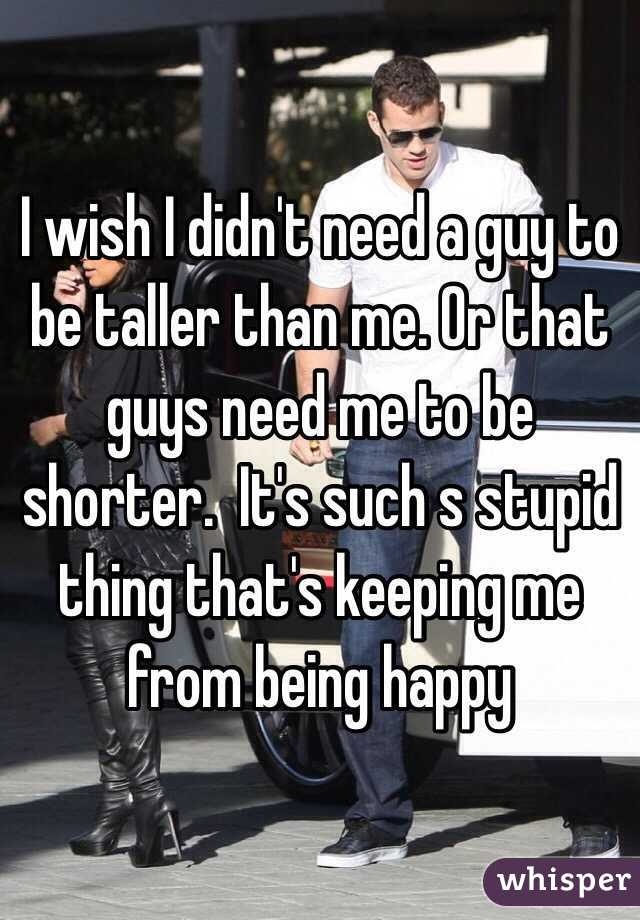 I wish I didn't need a guy to be taller than me. Or that guys need me to be shorter.  It's such s stupid thing that's keeping me from being happy