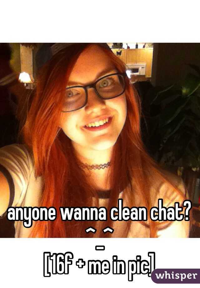 anyone wanna clean chat? ^_^  [16f + me in pic]