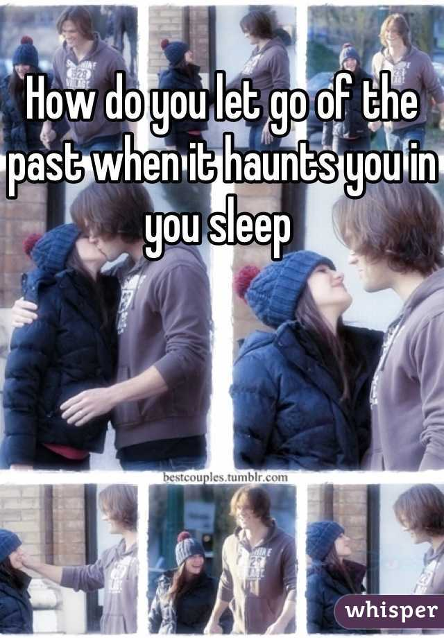 How do you let go of the past when it haunts you in you sleep