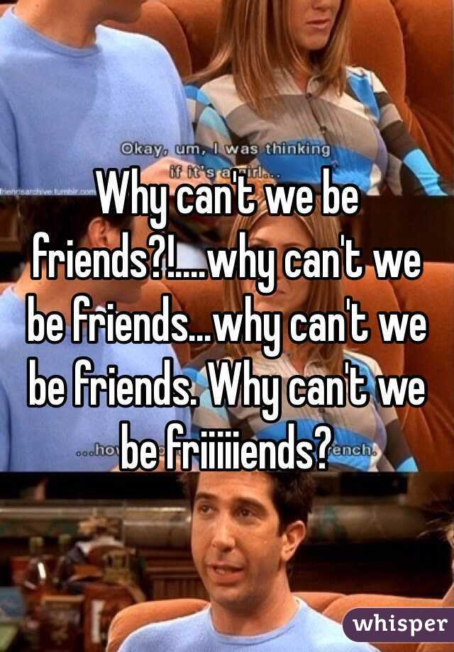 Why can't we be friends?!....why can't we be friends...why can't we be friends. Why can't we be friiiiiends?