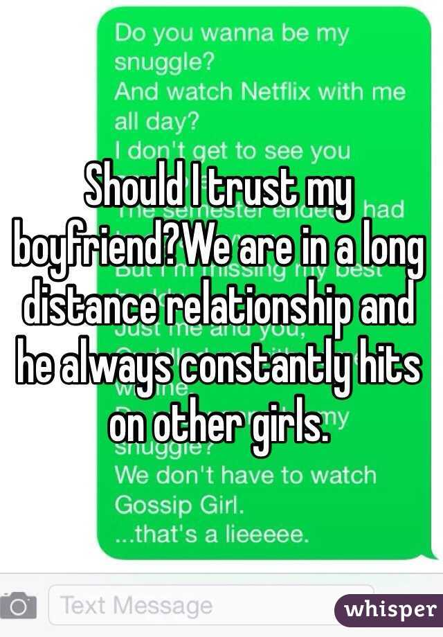 Should I trust my boyfriend?We are in a long distance relationship and he always constantly hits on other girls.
