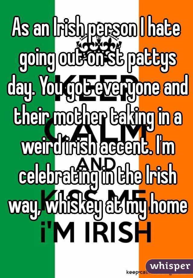 As an Irish person I hate going out on st pattys day. You got everyone and their mother taking in a weird irish accent. I'm celebrating in the Irish way, whiskey at my home