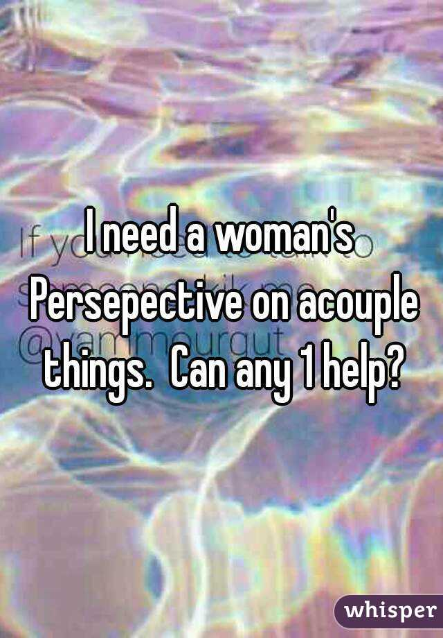 I need a woman's Persepective on acouple things.  Can any 1 help?