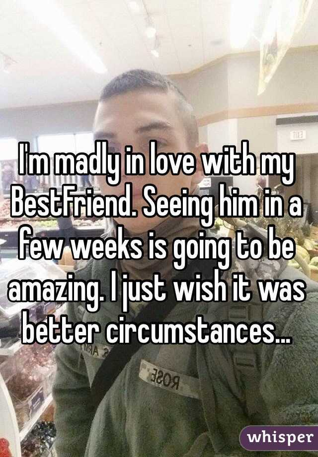 I'm madly in love with my BestFriend. Seeing him in a few weeks is going to be amazing. I just wish it was better circumstances...