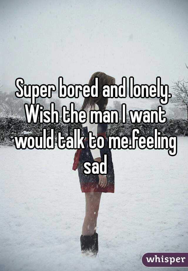 Super bored and lonely. Wish the man I want would talk to me.feeling sad