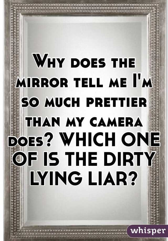 Why does the mirror tell me I'm so much prettier than my camera does? WHICH ONE OF IS THE DIRTY LYING LIAR?
