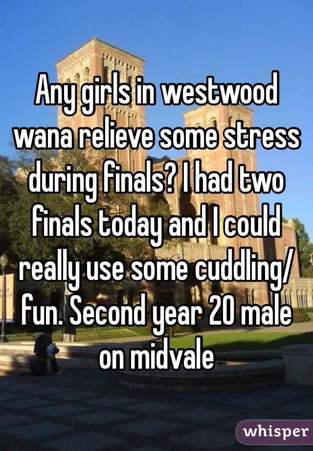 Any girls in westwood wana relieve some stress during finals? I had two finals today and I could really use some cuddling/fun. Second year 20 male on midvale