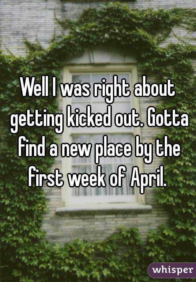 Well I was right about getting kicked out. Gotta find a new place by the first week of April.