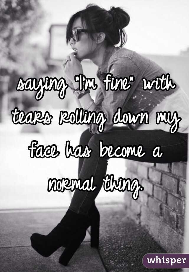 """saying """"I'm fine"""" with tears rolling down my face has become a normal thing."""