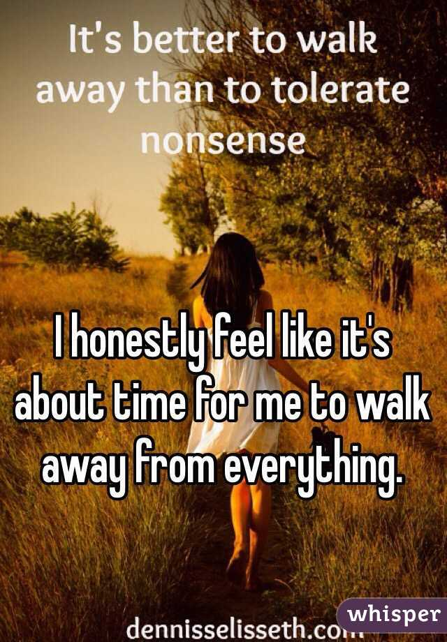I honestly feel like it's about time for me to walk away from everything.