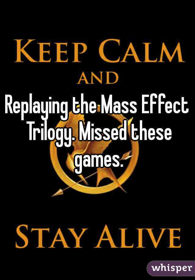 Replaying the Mass Effect Trilogy. Missed these games.