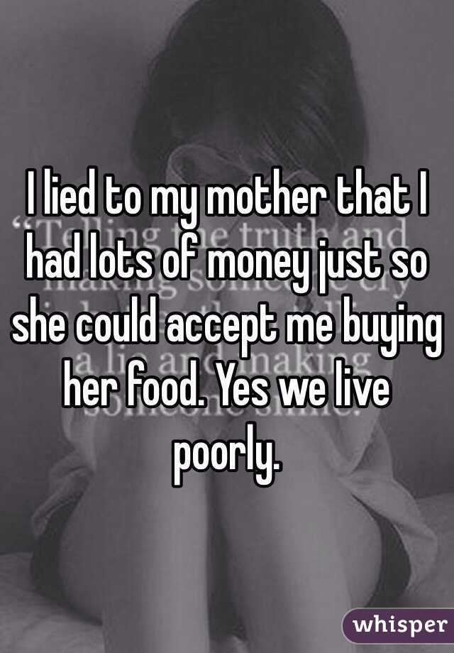I lied to my mother that I had lots of money just so she could accept me buying her food. Yes we live poorly.