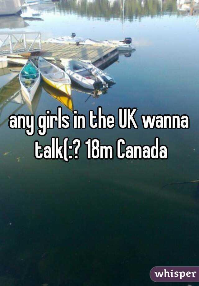 any girls in the UK wanna talk(:? 18m Canada